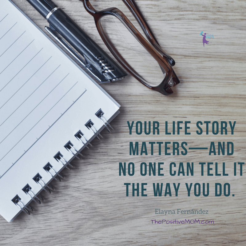 Your life story matters and no one can tell it the way you do - Elayna Fernandez ~ The Positive MOM