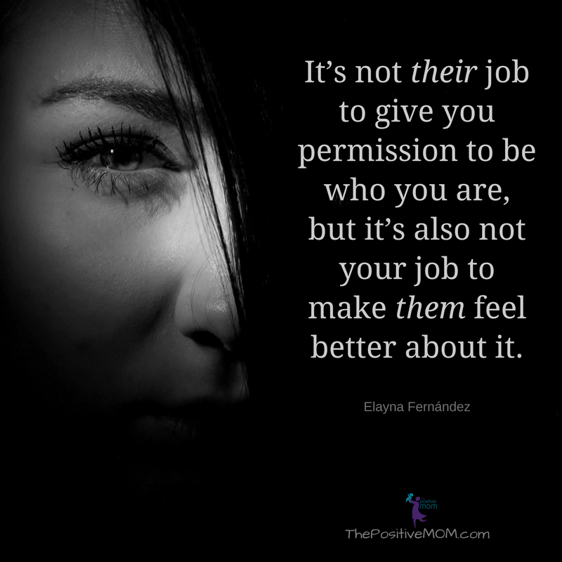 It's not their job to give you permission to be who you are but it's also not your job to make them feel better about it. Elayna Fernandez ~ The Positive MOM