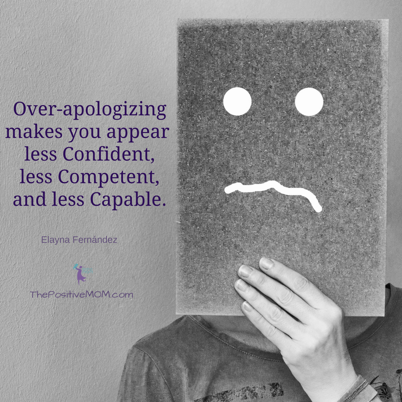 Over-apologizing makes you appear less confident, less competent, and less capable. Elayna Fernandez ~ The Positive MOM