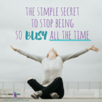 The Simple Secret To Stop Being So Busy All The Time
