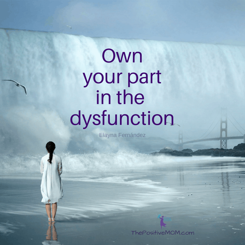 Own part in the dysfunction. - Elayna Fernandez ~ The Positive MOM