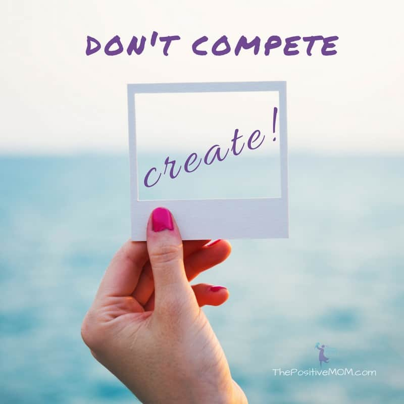 Don't compete, create! ~ Elayna Fernandez ~ The Positive MOM