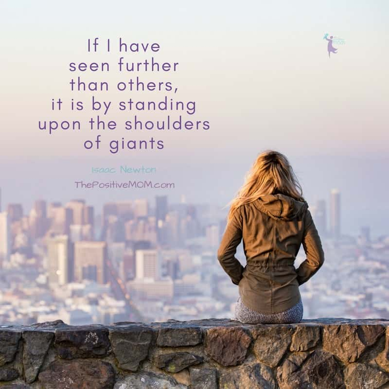 If I have seen further than others, it is by standing upon the shoulders of giants - Isaac Newton | The Positive MOM