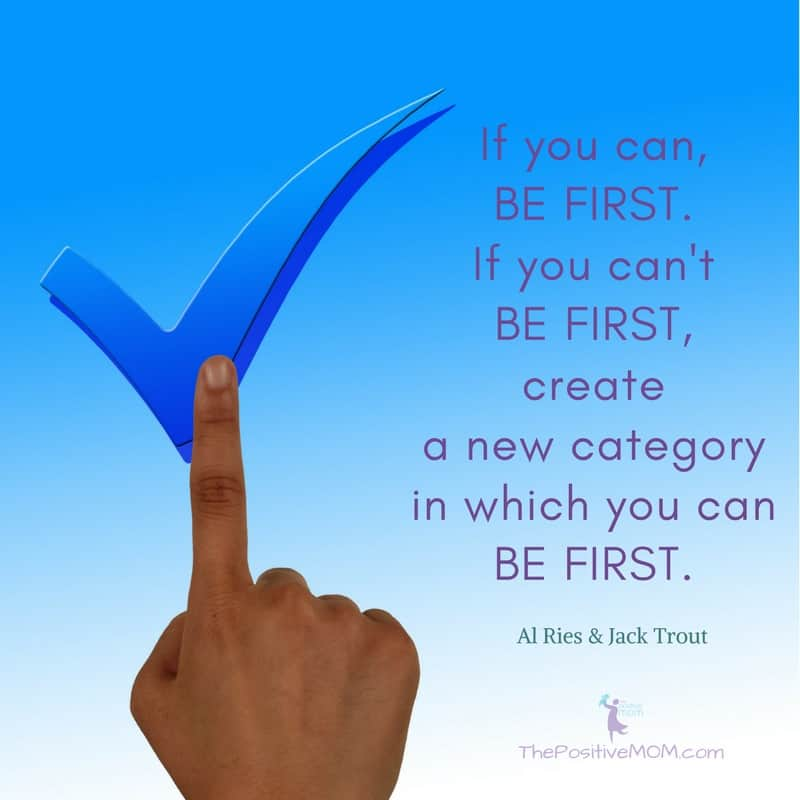 If you can, BE FIRST. If you can't BE FIRST, create a new category in which you can BE FIRST. Al Ries & Jack Trout - The Positive MOM
