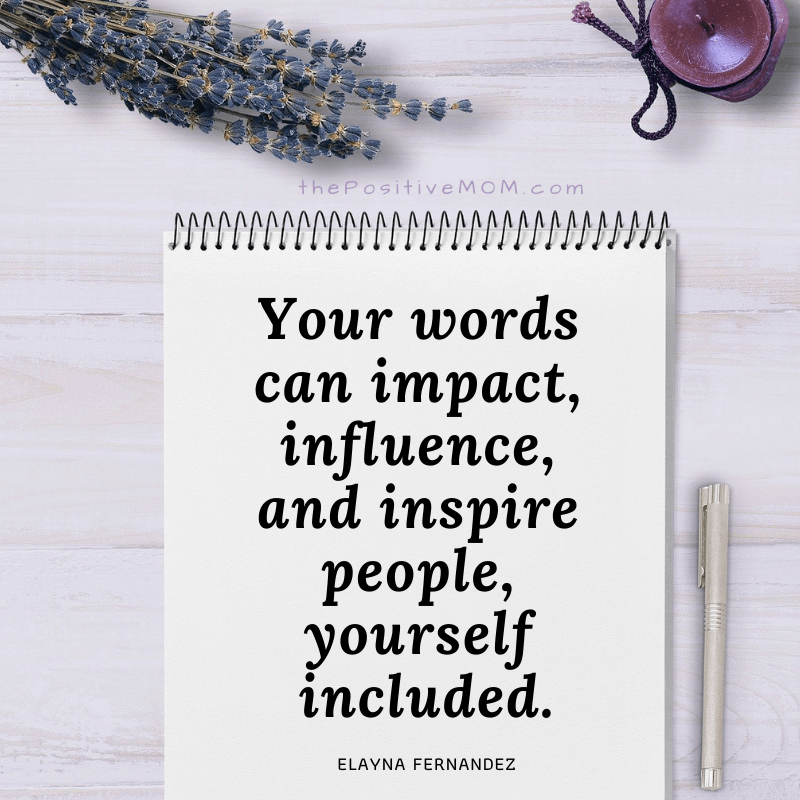 Your words can impact, influence, and inspire people, yourself included.