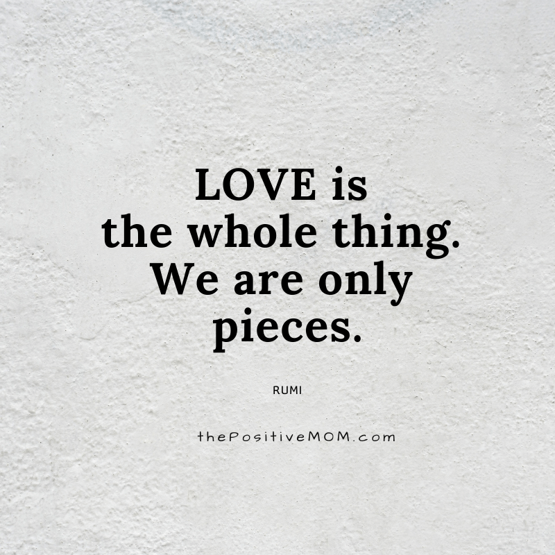 Love is the whole thing. We are only pieces. ~ Rumi quote about love