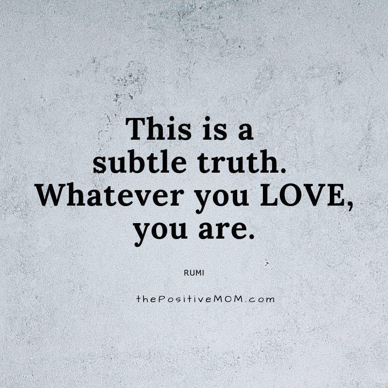 This is a subtle truth. Whatever you love, you are. ~ Rumi quote about love