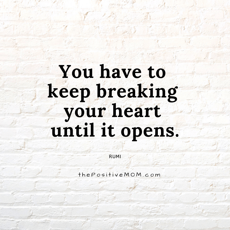 You have to keep breaking your heart until it opens. ~ Rumi quote about love