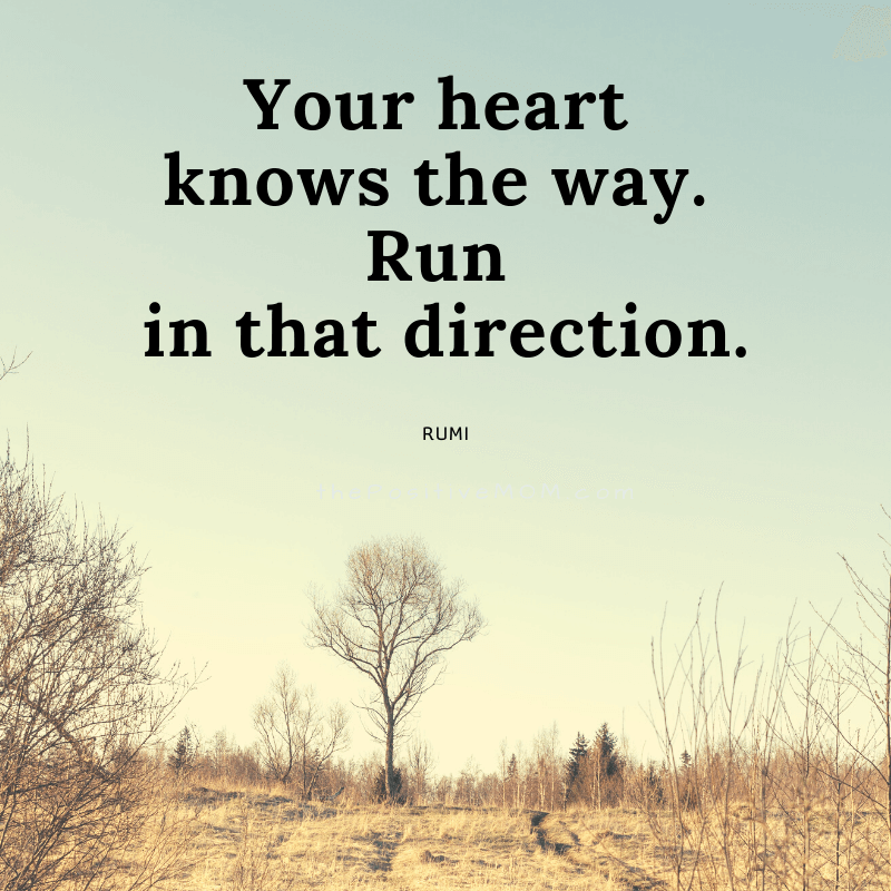Your heart knows the way. Run in that direction.  ~ Rumi quote about love