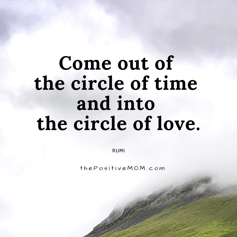 Come out of the circle of time and into the circle of love. ~ Rumi quote about love