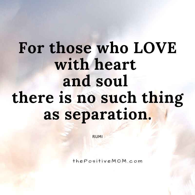 For those who love with heart and soul there is no such thing as separation. ~ Rumi quote about love