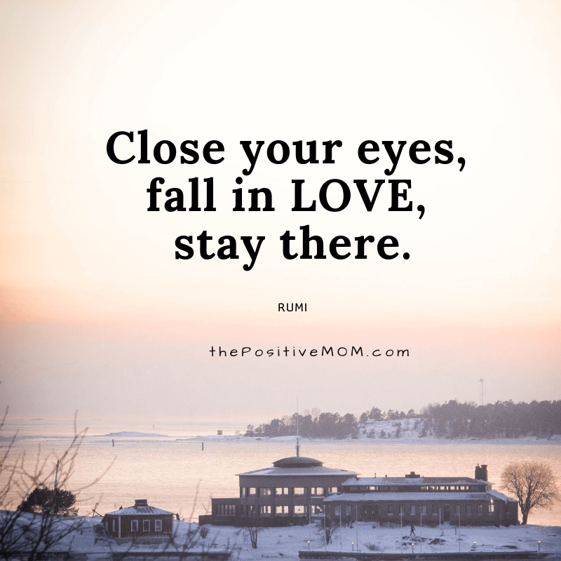 Close your eyes, fall in love, stay there. ~ Rumi quote about love
