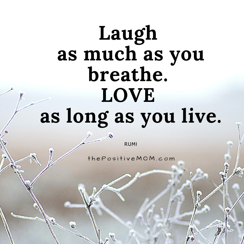 Laugh as much as you breathe. Love as long as you live.  ~ Rumi quote about love