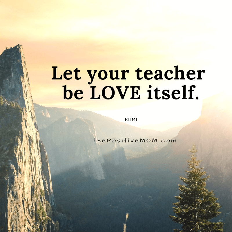 Let your teacher be love itself. ~ Rumi quote about love
