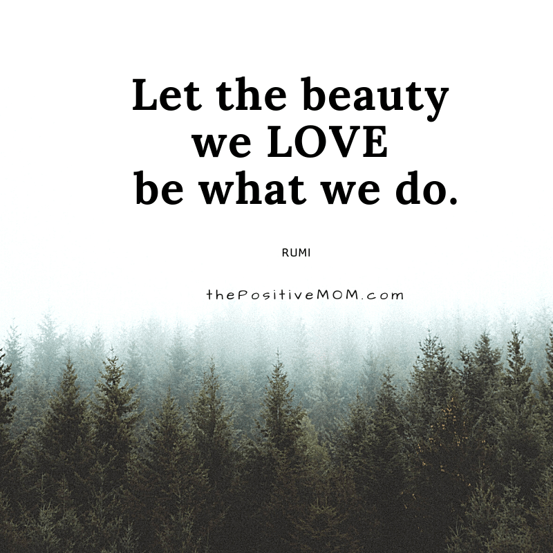 Let the beauty we love be what we do. ~ Rumi quote about love