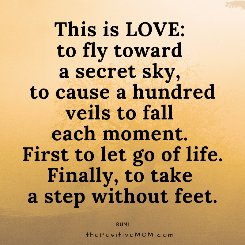 This is love: to fly toward a secret sky, to cause a hundred veils to fall each moment. First to let go of life. Finally, to take a step without feet. ~ Rumi quote about love