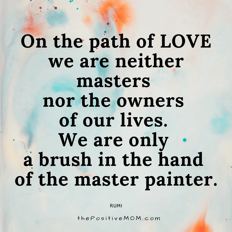 On the path of love we are neither masters nor the owners of our lives. We are only a brush in the hand of the master painter. ~ Rumi quote about love