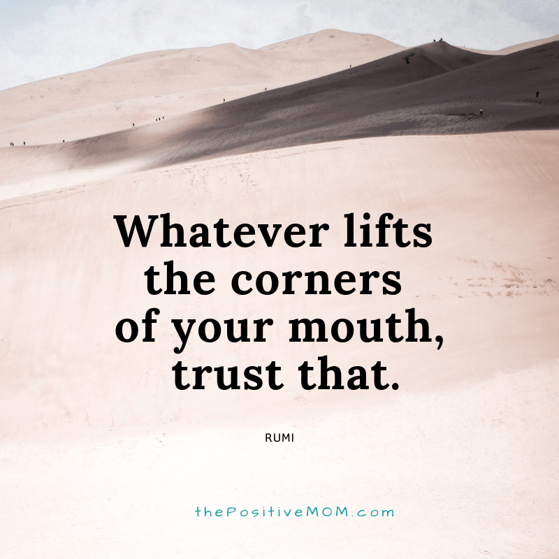 Whatever lifts the corners of your mouth, trust that. ~ Rumi quote about love