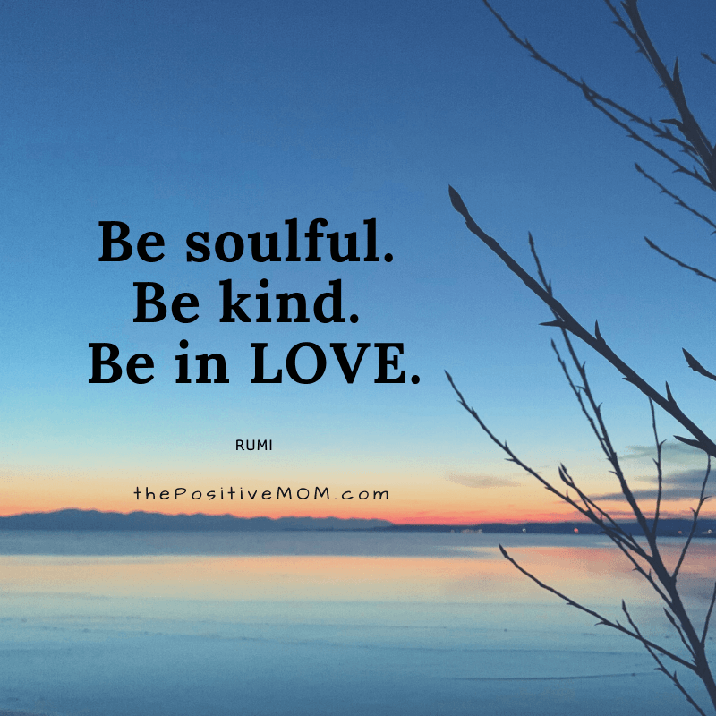 Be soulful. Be kind. Be in love. ~ Rumi quote about love