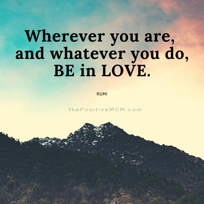 Wherever you are, and whatever you do, be in love.  ~ Rumi quote about love